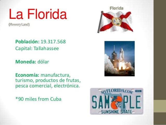 La Florida(Flowery Land)    Población: 19.317.568    Capital: Tallahassee    Moneda: dólar    Economía: manufactura,    tu...