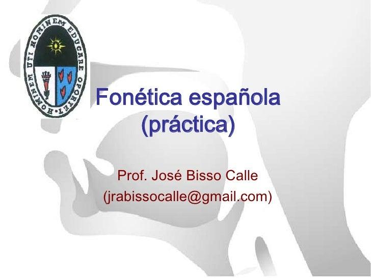 Fonética española(práctica)<br />Prof. José Bisso Calle<br />(jrabissocalle@gmail.com)<br />