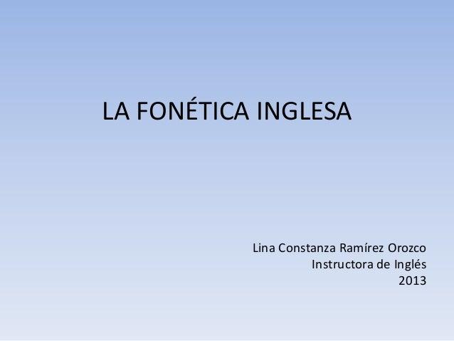 LA FONÉTICA INGLESA           Lina Constanza Ramírez Orozco                     Instructora de Inglés                     ...