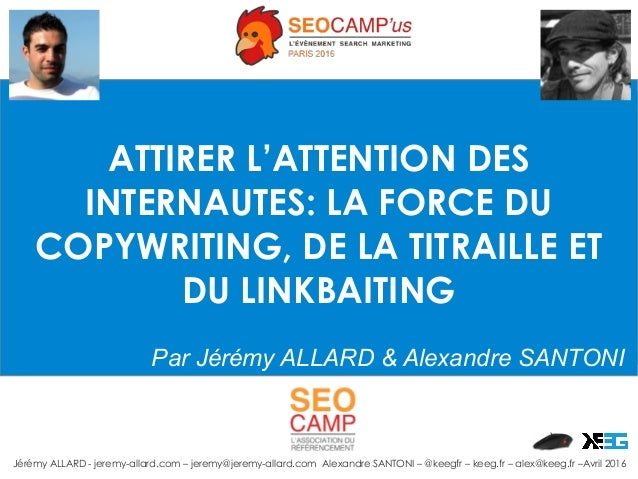 ATTIRER L'ATTENTION DES INTERNAUTES: LA FORCE DU COPYWRITING, DE LA TITRAILLE ET DU LINKBAITING Par Jérémy ALLARD & Alexan...