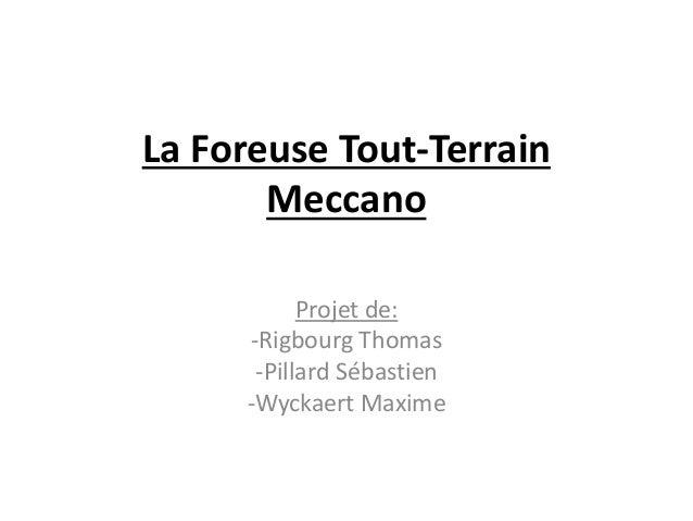 La Foreuse Tout-Terrain Meccano Projet de: -Rigbourg Thomas -Pillard Sébastien -Wyckaert Maxime