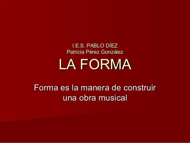 I.E.S. PABLO DÍEZ        Patricia Pérez González      LA FORMAForma es la manera de construir      una obra musical