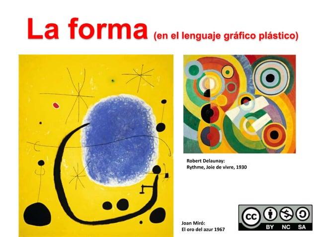 La forma (en el lenguaje gráfico plástico)  Robert Delaunay:  Rythme, Joie de vivre, 1930  Joan Miró:  El oro del azur 196...