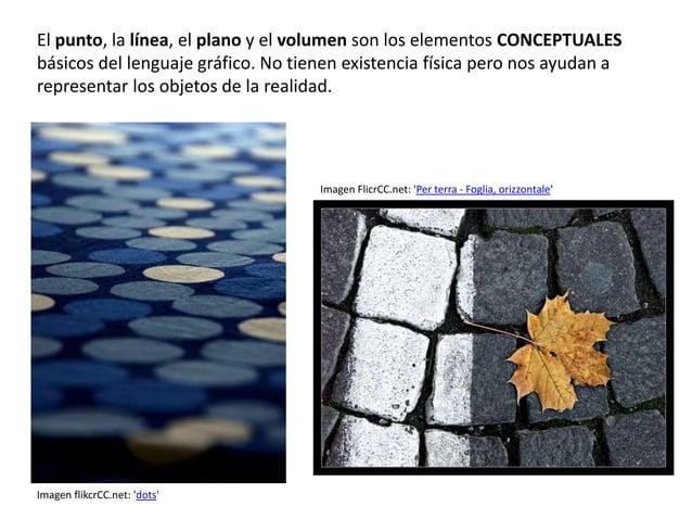 El punto, la línea, el plano y el volumen son los elementos CONCEPTUALES  básicos del lenguaje gráfico. No tienen existenc...