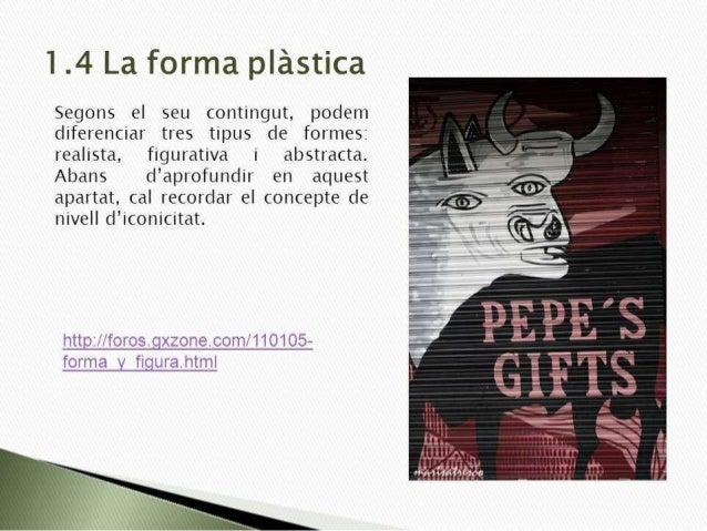 1.4 La forma plástica  Segons el seu contingut,  podem diferenciar tres tipus de formes:  realista,  figurativa i abstract...