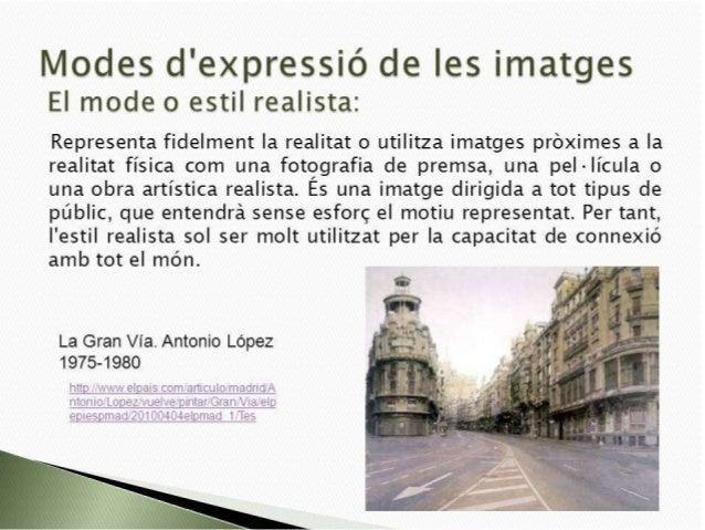 Modes d'expressió de Ies imatges EI mode o estil realista:   Representa fidelment Ia realitat o utilitza imatges próximes ...