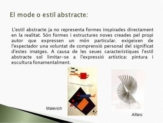 El mode o estil abstracte:   L'estil abstracte ja no representa formes inspirades directament en la realitat.  Són formes ...