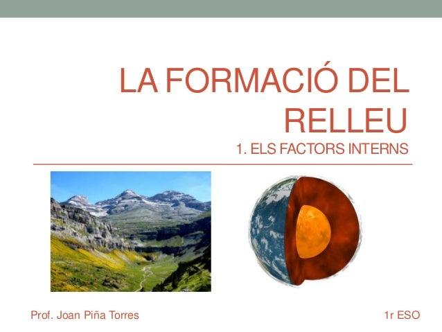LA FORMACIÓ DEL RELLEU 1. ELS FACTORS INTERNS  Prof. Joan Piña Torres  1r ESO
