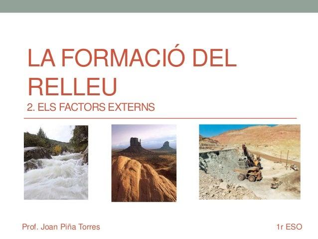 LA FORMACIÓ DEL RELLEU 2. ELS FACTORS EXTERNS  Prof. Joan Piña Torres  1r ESO