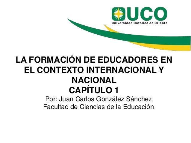 LA FORMACIÓN DE EDUCADORES EN EL CONTEXTO INTERNACIONAL Y NACIONAL CAPÍTULO 1 Por: Juan Carlos González Sánchez Facultad d...