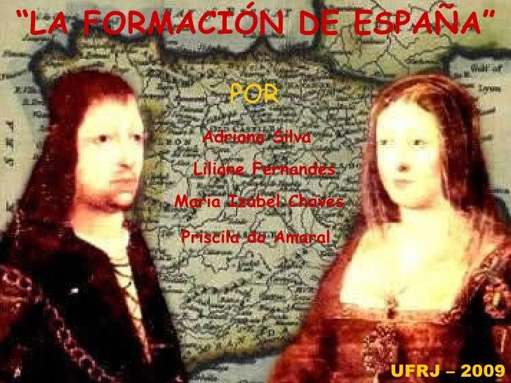 """"""" LA FORMACIÓN DE ESPAÑA"""" POR Maria Izabel Chaves Liliane Fernandes Priscila do Amaral Adriana Silva UFRJ – 2009"""