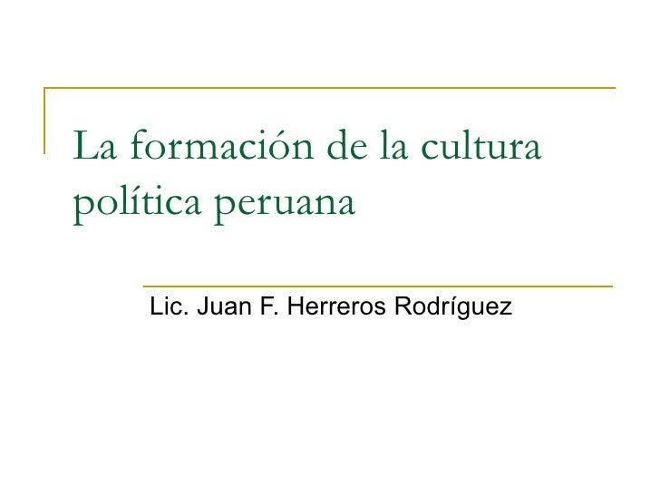 La formación de la cultura política peruana Lic. Juan F. Herreros Rodríguez