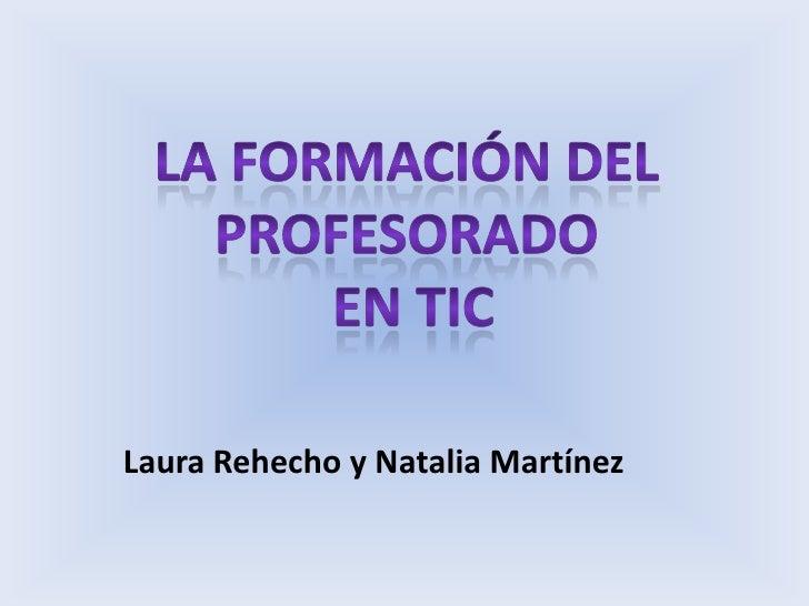 La formación del profesorado<br /> en tic<br />Laura Rehecho y Natalia Martínez<br />