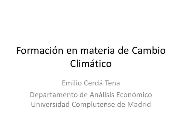 Formación en materia de Cambio           Climático           Emilio Cerdá Tena  Departamento de Análisis Económico  Univer...