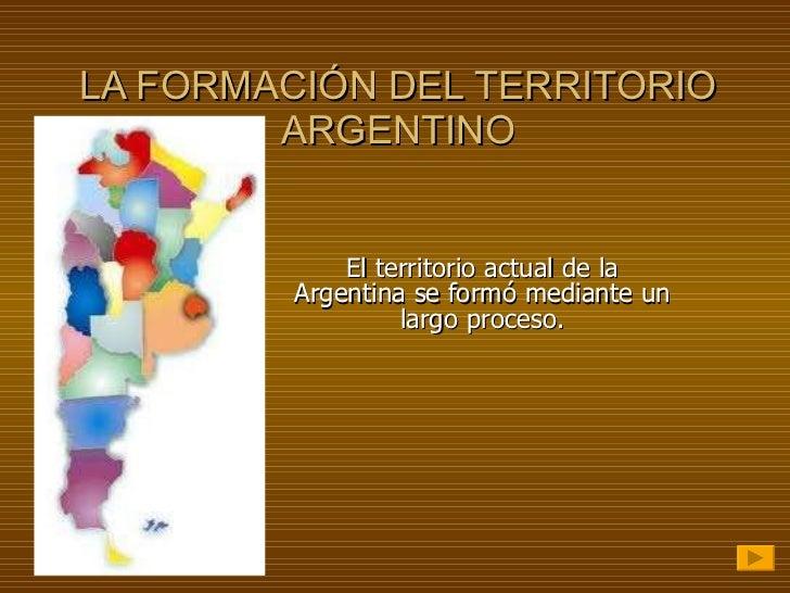 LA FORMACIÓN DEL TERRITORIO ARGENTINO El territorio actual de la Argentina se formó mediante un largo proceso.