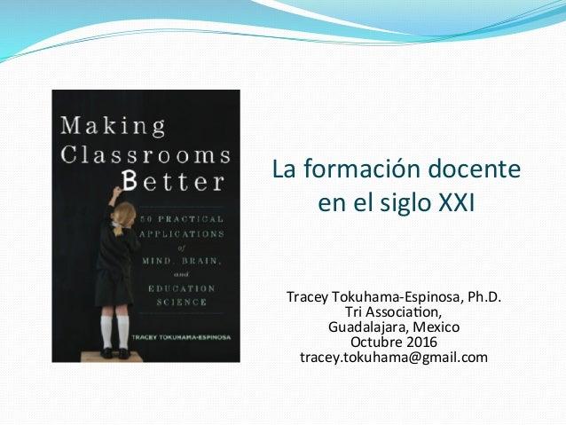 La  formación  docente   en  el  siglo  XXI   Tracey  Tokuhama-‐Espinosa,  Ph.D.   Tri  AssociaAo...