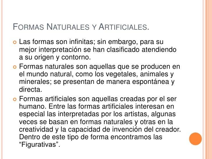 FORMAS NATURALES Y ARTIFICIALES. Las formas son infinitas; sin embargo, para su  mejor interpretación se han clasificado ...