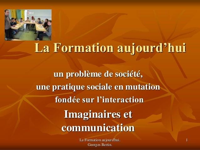 La Formation aujourd'hui, Georges Bertin. 1 La Formation aujourd'hui un problème de société, une pratique sociale en mutat...