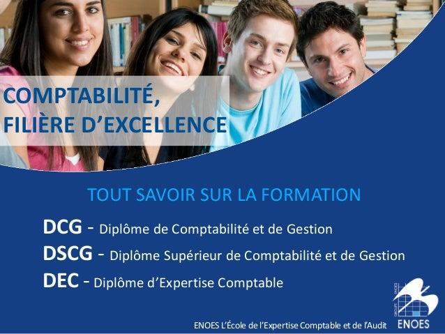 COMPTABILITÉ, FILIÈRE D'EXCELLENCE ENOES L'École de l'Expertise Comptable et de l'Audit TOUT SAVOIR SUR LA FORMATION DCG -...