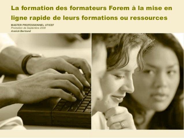 La formation des formateurs Forem à la mise en ligne rapide de leurs formations ou ressources MASTER PROFESSIONNEL UTICEF ...