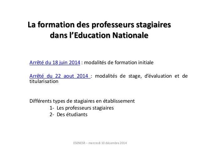 La formation des professeurs stagiaires  dans l'Education Nationale  Arrêté du 18 juin 2014 : modalités de formation initi...