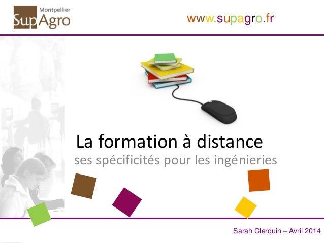 Sarah Clerquin – Avril 2014 www.supagro.fr La formation à distance ses spécificités pour les ingénieries
