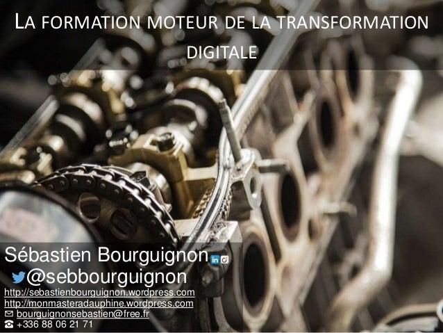 LA FORMATION MOTEUR DE LA TRANSFORMATION DIGITALE Sébastien Bourguignon @sebbourguignon http://sebastienbourguignon.wordpr...