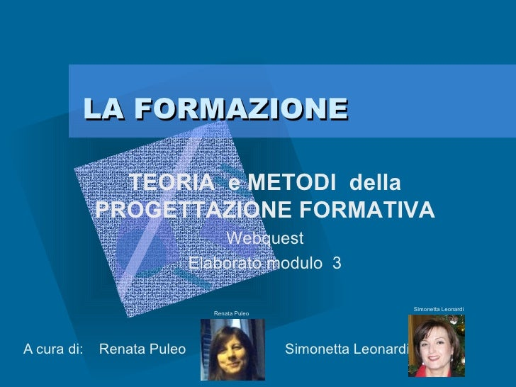 LA FORMAZIONE A cura di:  Renata Puleo  Simonetta Leonardi  TEORIA  e METODI  della PROGETTAZIONE FORMATIVA Webquest Elabo...