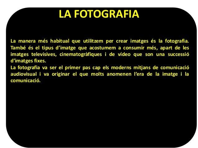 LA FOTOGRAFIA  La manera més habitual que utilitzem per crear imatges és la fotografia.  També és el tipus d'imatge que ac...