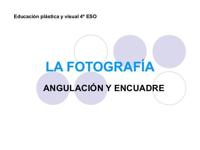 LA FOTOGRAFÍA ANGULACIÓN Y ENCUADRE Educación plástica y visual 4º ESO