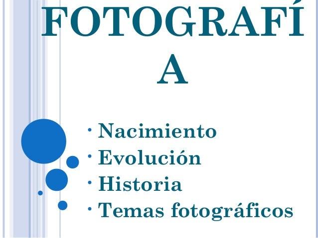 FOTOGRAFÍA• Nacimiento• Evolución• Historia• Temas fotográficos