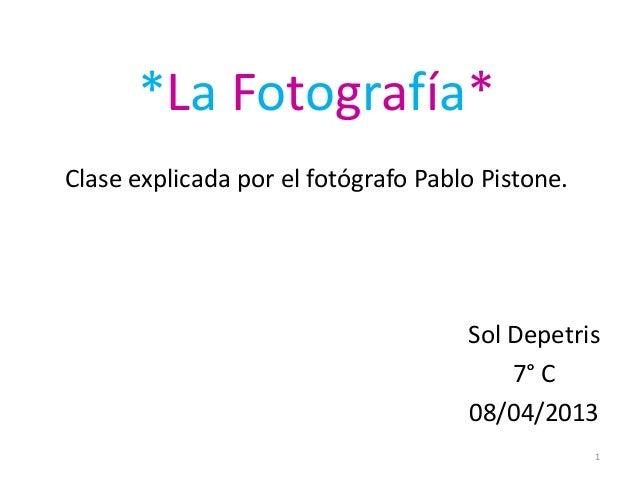 *La Fotografía*Clase explicada por el fotógrafo Pablo Pistone.Sol Depetris7° C08/04/20131