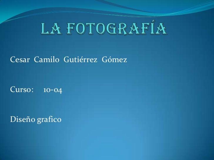 La fotografía<br />Cesar  Camilo  Gutiérrez  Gómez<br />Curso:     10-04<br />Diseño grafico<br />