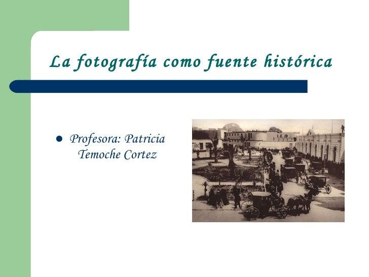 La fotografía como fuente histórica <ul><li>Profesora: Patricia Temoche Cortez </li></ul>
