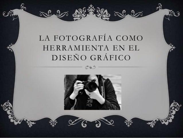 LA FOTOGRAFÍA COMO HERRAMIENTA EN EL DISEÑO GRÁFICO