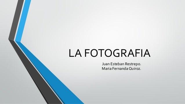 LA FOTOGRAFIA Juan Esteban Restrepo. Maria Fernanda Quiroz.