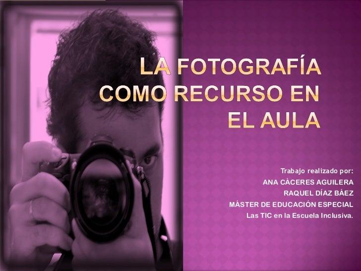 Trabajo realizado por: ANA CÁCERES AGUILERA RAQUEL DÍAZ BÁEZ MÁSTER DE EDUCACIÓN ESPECIAL Las TIC en la Escuela Inclusiva.