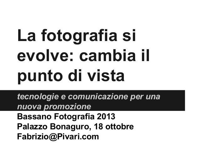 La fotografia si evolve: cambia il punto di vista tecnologie e comunicazione per una nuova promozione Bassano Fotografia 2...