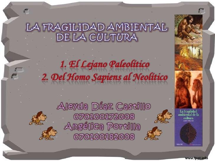 LA FRAGILIDAD AMBIENTAL <br />DE LA CULTURA <br />1. El Lejano Paleolítico<br />2. Del Homo Sapiens al Neolítico<br />Aley...