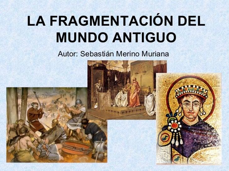 LA FRAGMENTACIÓN DEL    MUNDO ANTIGUO   Autor: Sebastián Merino Muriana