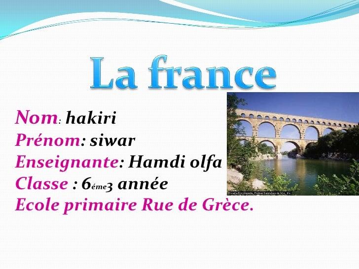 La france<br />Nom: hakiri<br />Prénom: siwar<br />Enseignante: Hamdi olfa<br />Classe : 6éme3 année<br />Ecole primaire R...