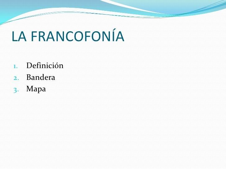 LA FRANCOFONÍA1. Definición2. Bandera3. Mapa