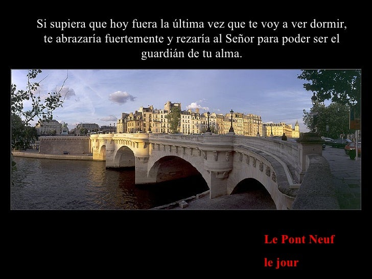 Le Pont Neuf le jour Si supiera que hoy fuera la última vez que te voy a ver dormir, te abrazaría fuertemente y rezaría al...
