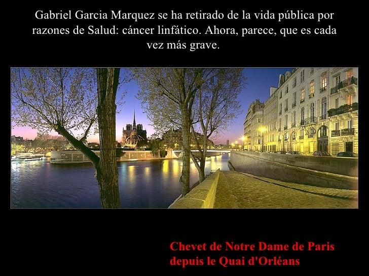 Gabriel Garcia Marquez se ha retirado de la vida pública por razones de Salud: cáncer linfático. Ahora, parece, que es cad...
