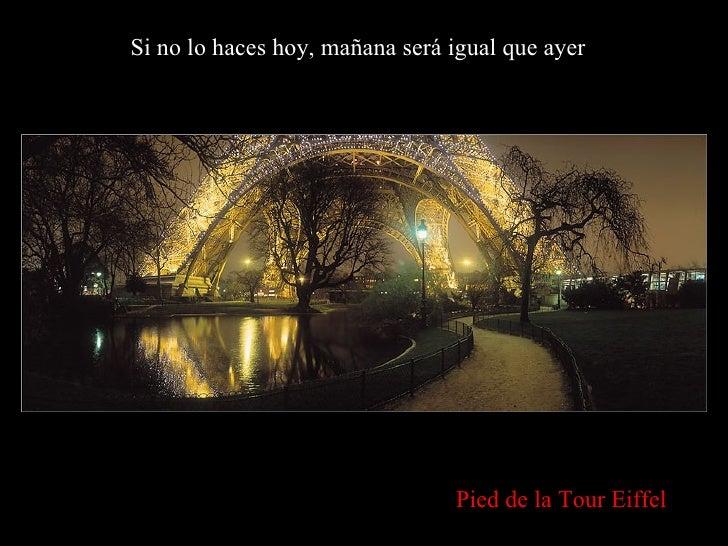 Si no lo haces hoy, mañana será igual que ayer Pied de la Tour Eiffel