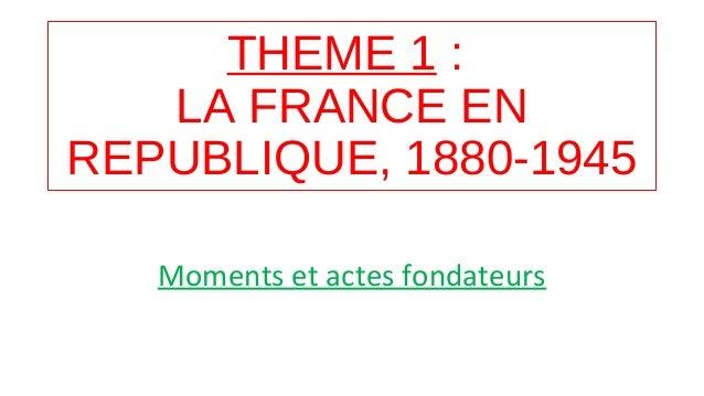 THEME 1 : LA FRANCE EN REPUBLIQUE, 1880-1945 Moments et actes fondateurs