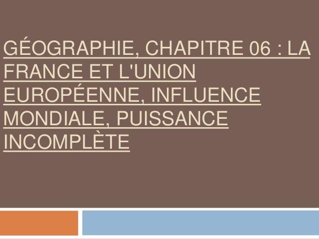 GÉOGRAPHIE, CHAPITRE 06 : LA FRANCE ET L'UNION EUROPÉENNE, INFLUENCE MONDIALE, PUISSANCE INCOMPLÈTE