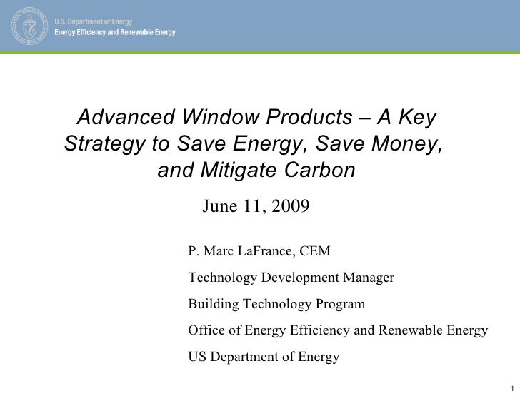 Advanced Window Products – A Key Strategy to Save Energy, Save Money,  and Mitigate Carbon June 11, 2009 P. Marc LaFrance,...