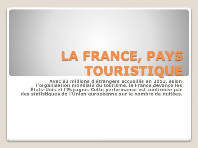 LA FRANCE, PAYS  TOURISTIQUE  Avec 83 millions d'étrangers accueillis en 2013, selon  l'organisation mondiale du tourisme,...