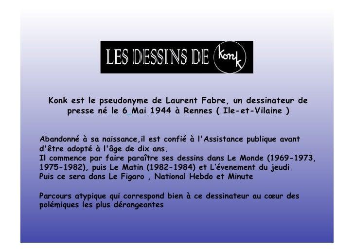 Konk est le pseudonyme de Laurent Fabre, un dessinateur de      presse né le 6 Mai 1944 à Rennes ( Ile-et-Vilaine )Abandon...